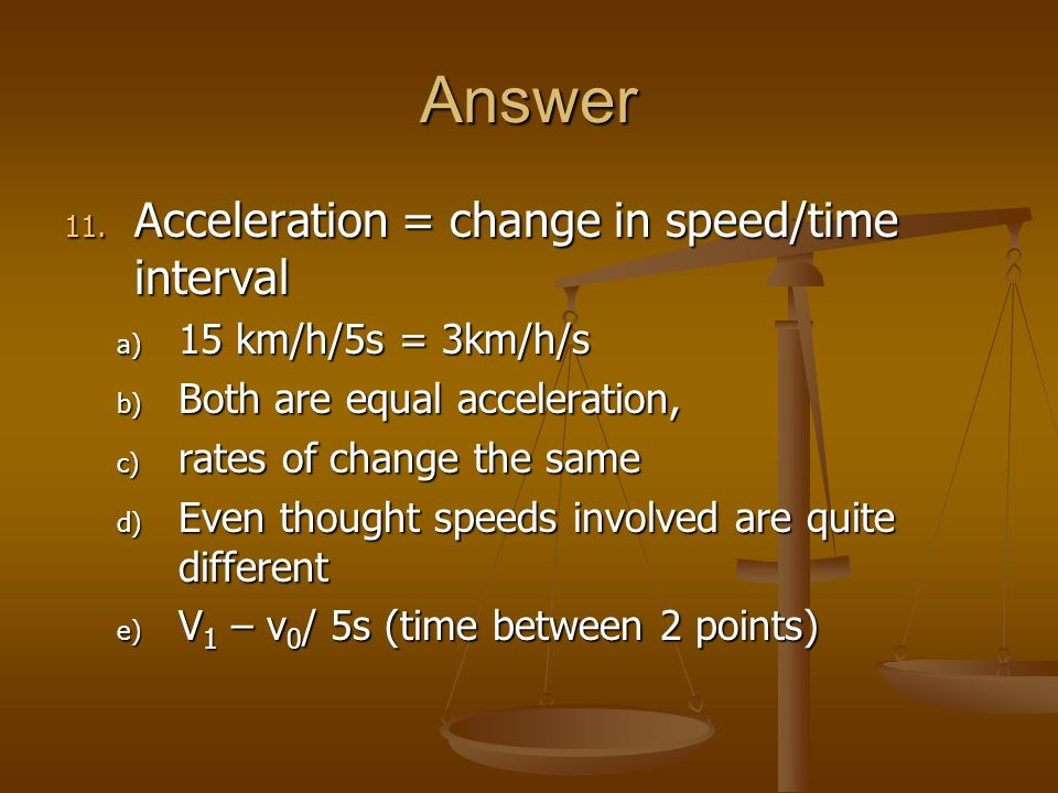 Answer Acceleration = change in speed/time interval