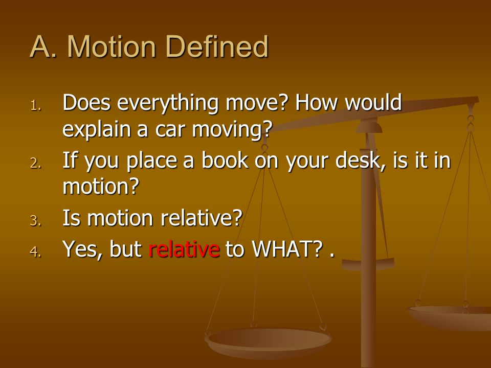 A. Motion Defined Does everything move How would explain a car moving If you place a book on your desk, is it in motion