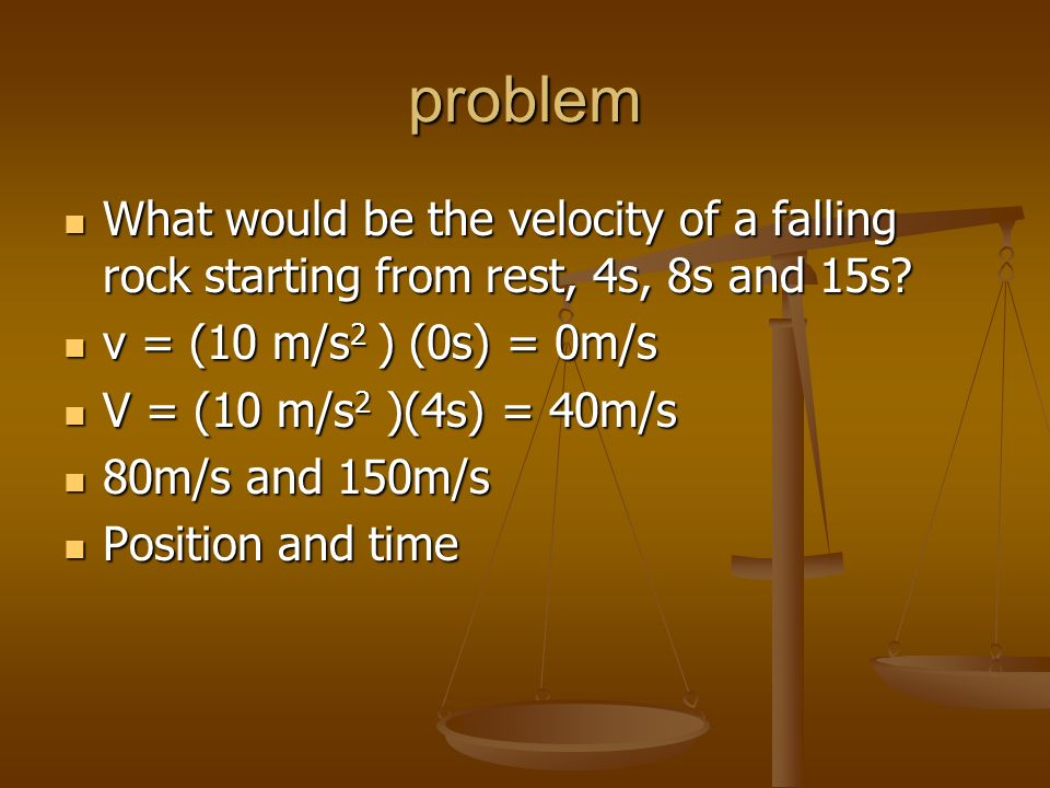 problem What would be the velocity of a falling rock starting from rest, 4s, 8s and 15s v = (10 m/s2 ) (0s) = 0m/s.