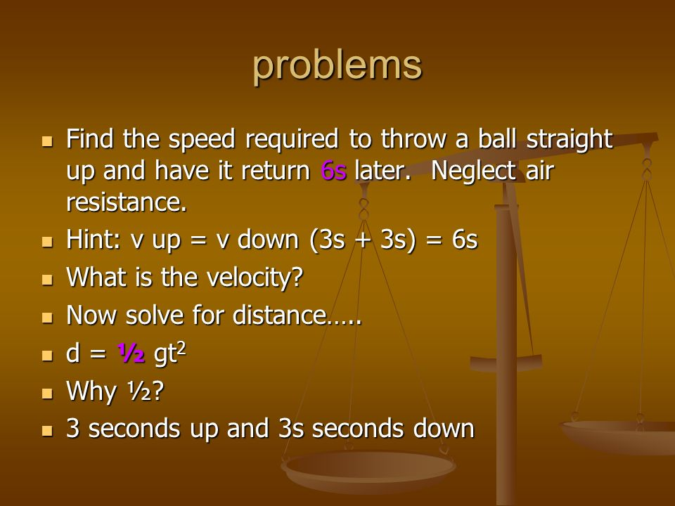 problems Find the speed required to throw a ball straight up and have it return 6s later. Neglect air resistance.