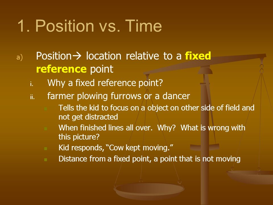 1. Position vs. Time Position location relative to a fixed reference point. Why a fixed reference point