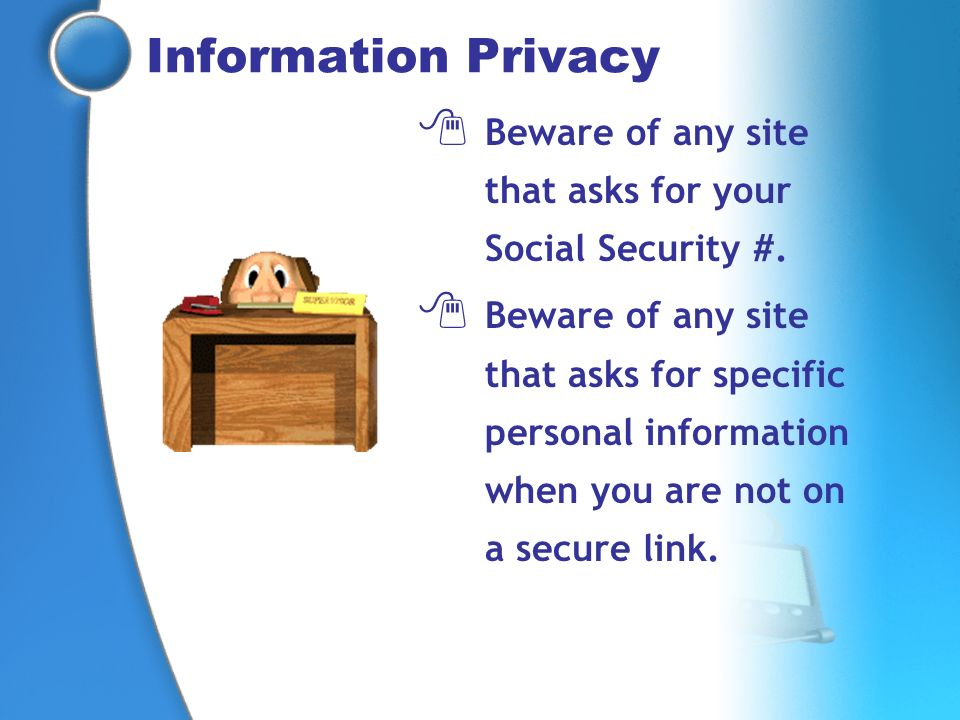 Information Privacy Beware of any site that asks for your Social Security #.