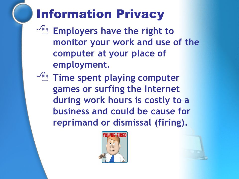 Information Privacy Employers have the right to monitor your work and use of the computer at your place of employment.