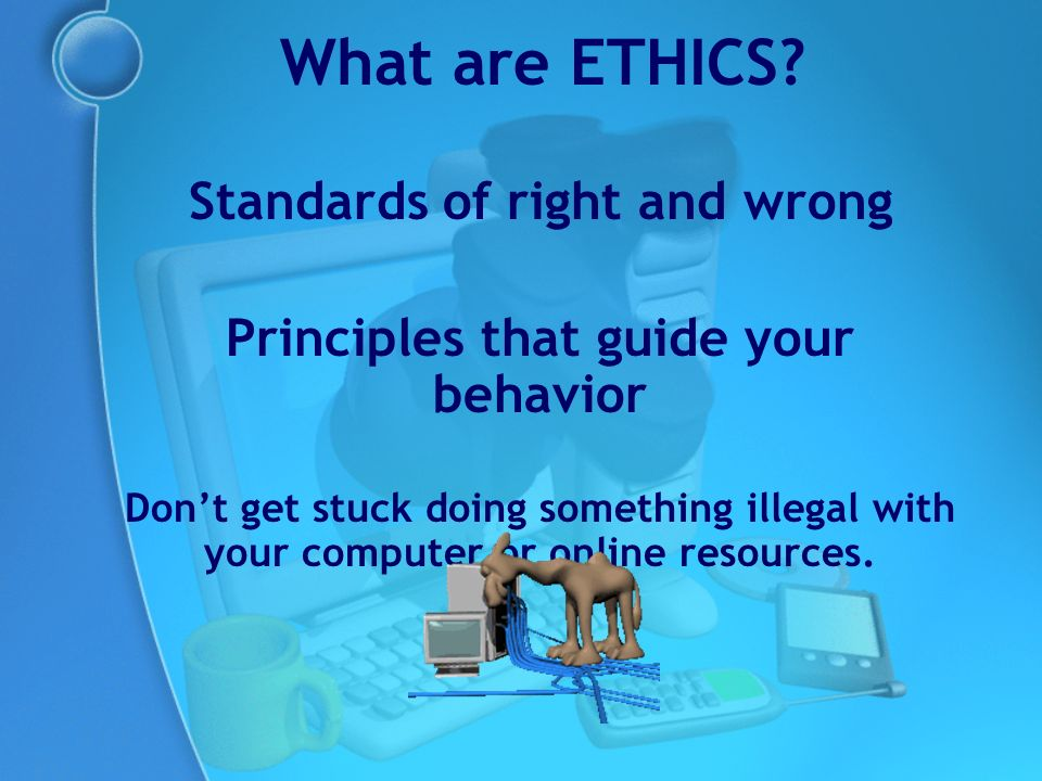 Standards of right and wrong Principles that guide your behavior