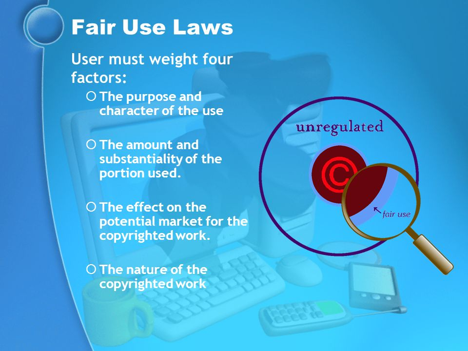 Fair Use Laws User must weight four factors: