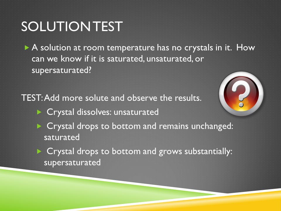 Solution test A solution at room temperature has no crystals in it. How can we know if it is saturated, unsaturated, or supersaturated