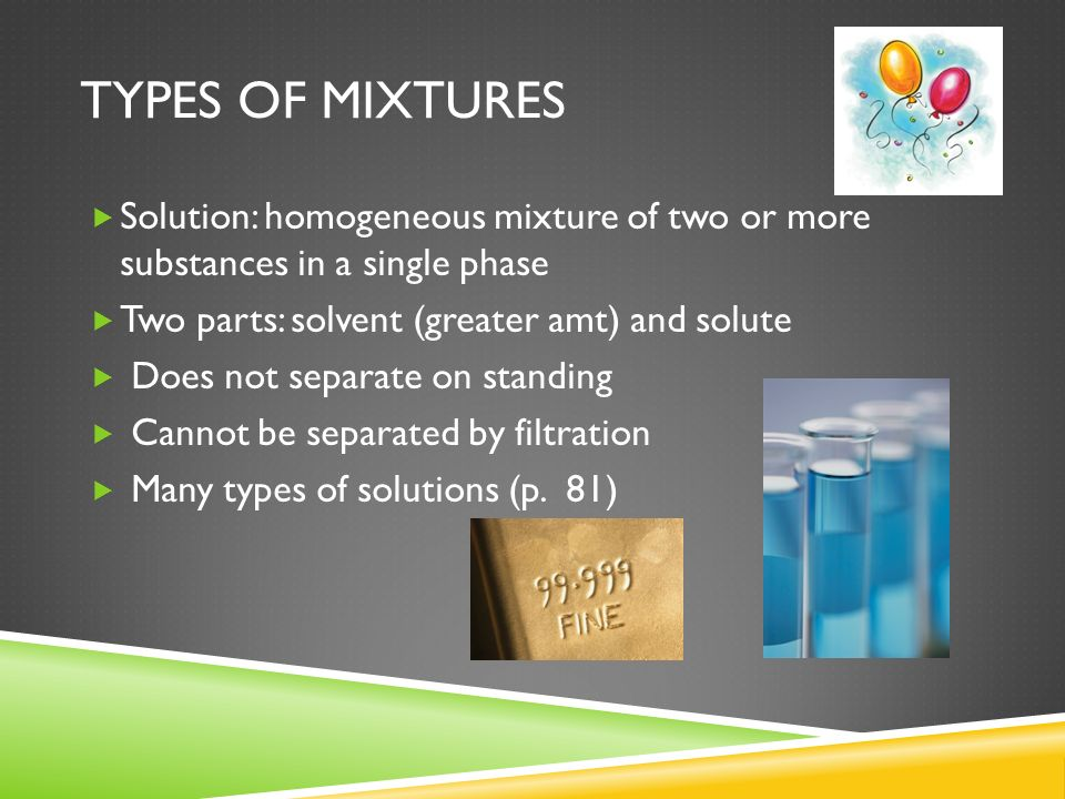 Types of MixturesSolution: homogeneous mixture of two or more substances in a single phase. Two parts: solvent (greater amt) and solute.