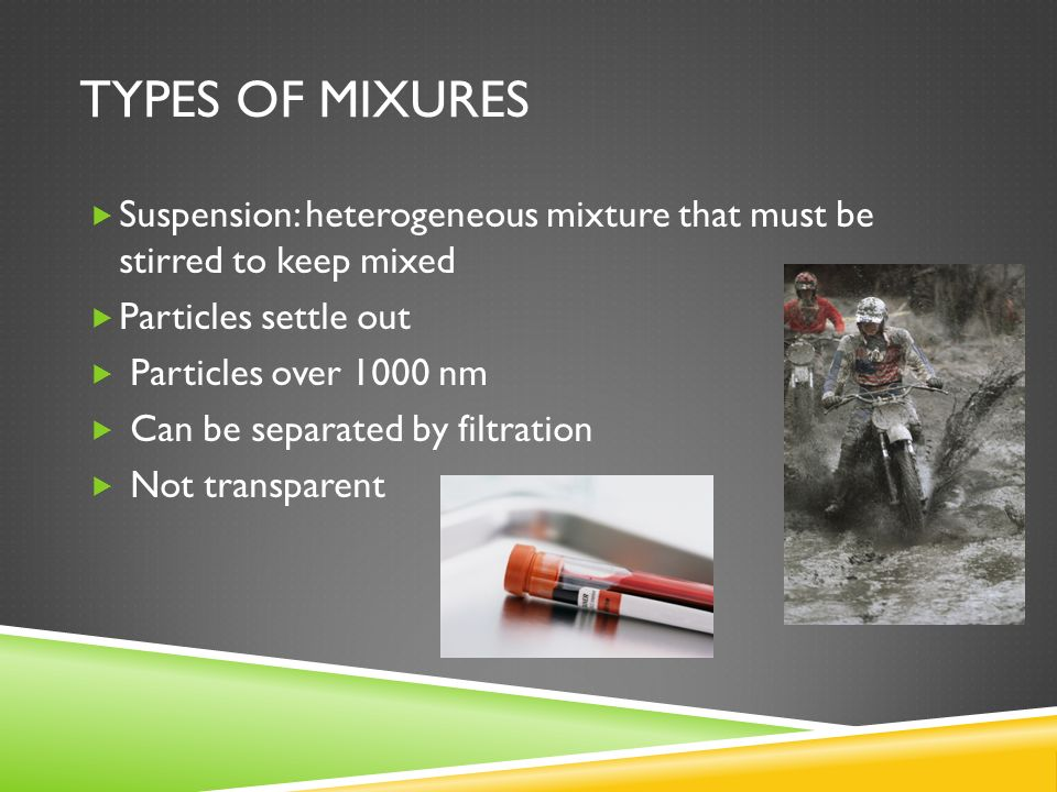 Types of mixures Suspension: heterogeneous mixture that must be stirred to keep mixed. Particles settle out.