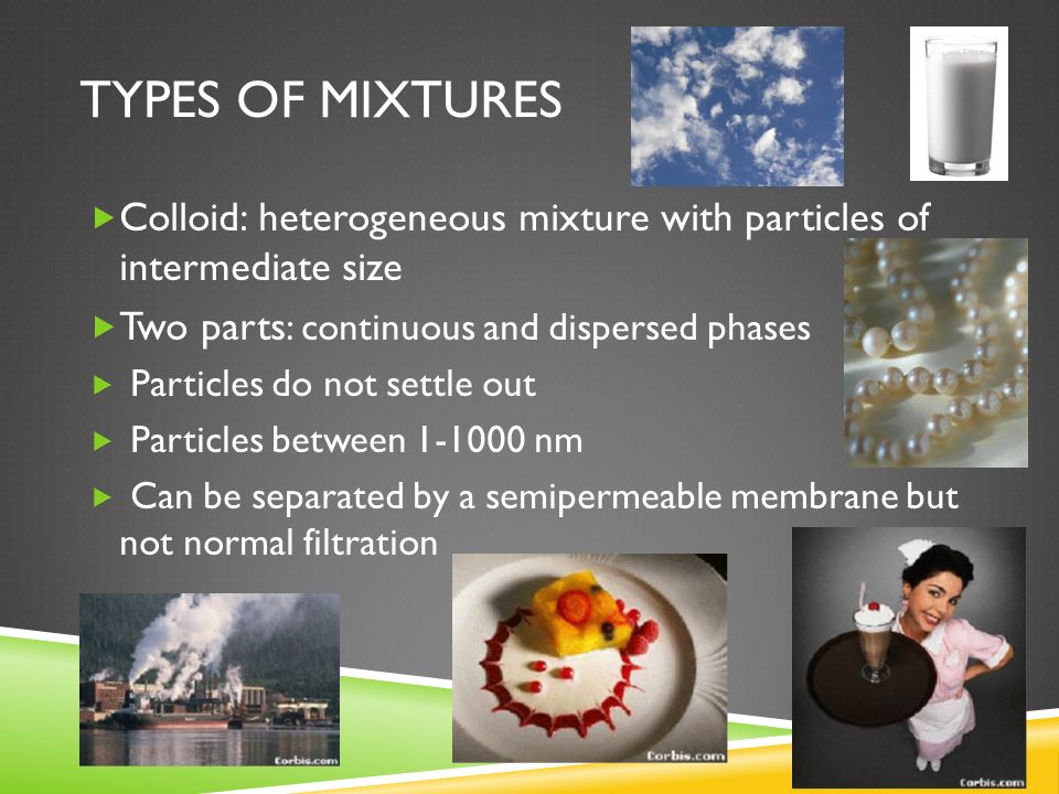 Types of mixtures Colloid: heterogeneous mixture with particles of intermediate size. Two parts: continuous and dispersed phases.