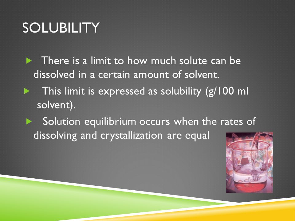 SolubilityThere is a limit to how much solute can be dissolved in a certain amount of solvent.