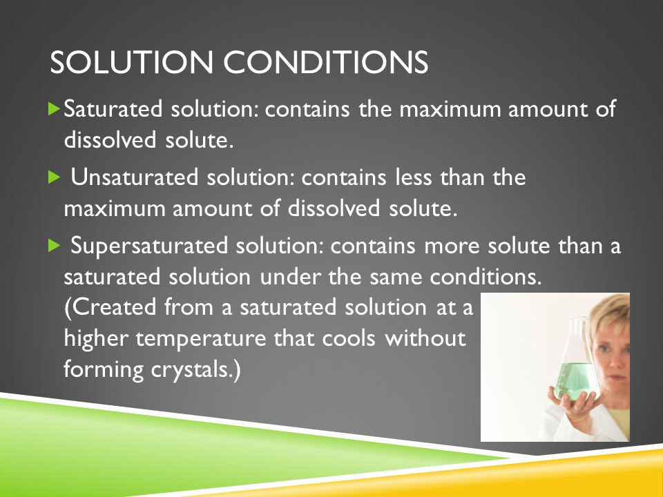 Solution conditions Saturated solution: contains the maximum amount of dissolved solute.