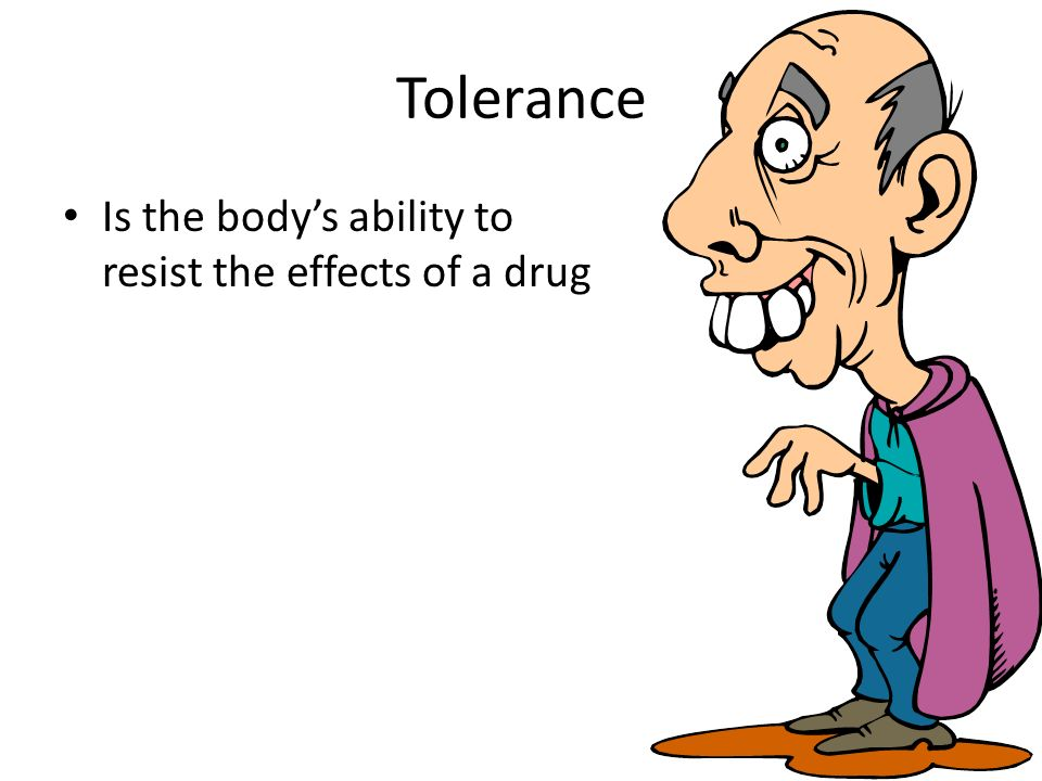 Tolerance Is the body's ability to resist the effects of a drug