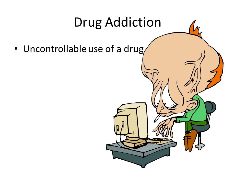 Drug Addiction Uncontrollable use of a drug