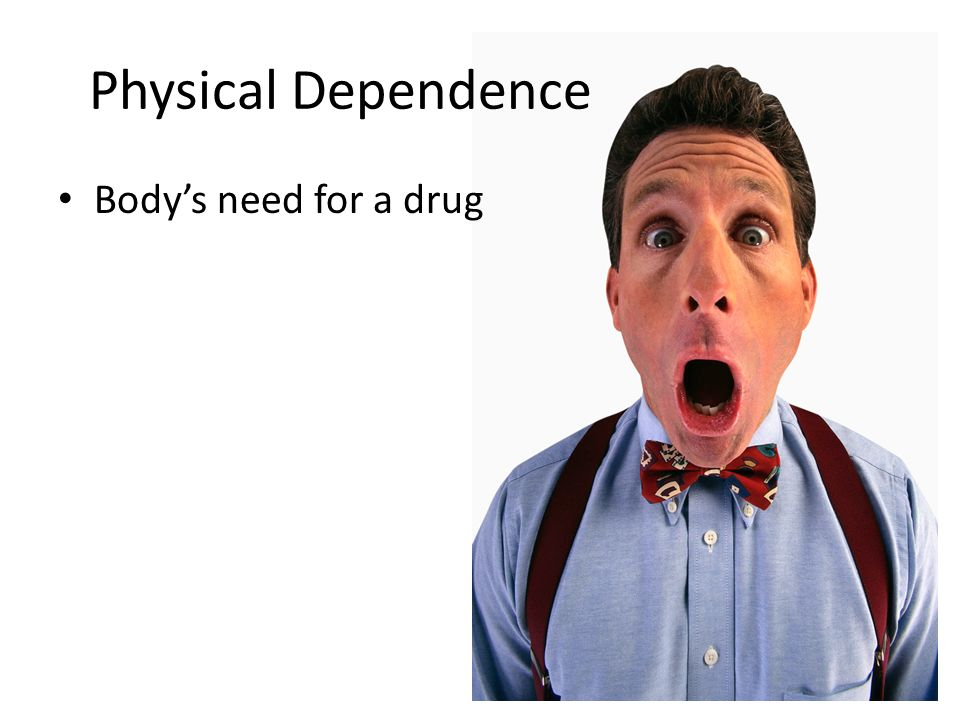 Physical Dependence Body's need for a drug