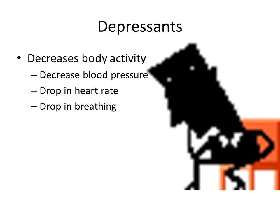 Depressants Decreases body activity Decrease blood pressure
