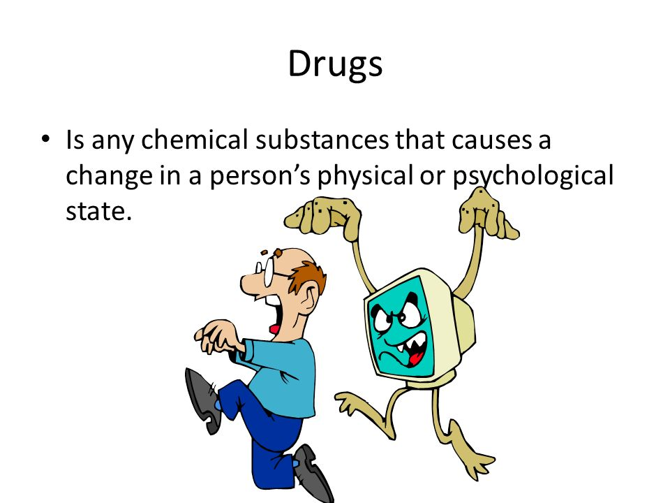 Drugs Is any chemical substances that causes a change in a person's physical or psychological state.