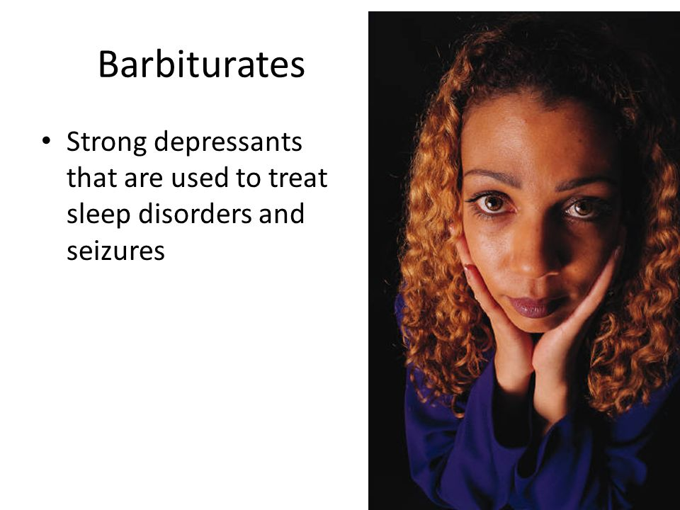 Barbiturates Strong depressants that are used to treat sleep disorders and seizures
