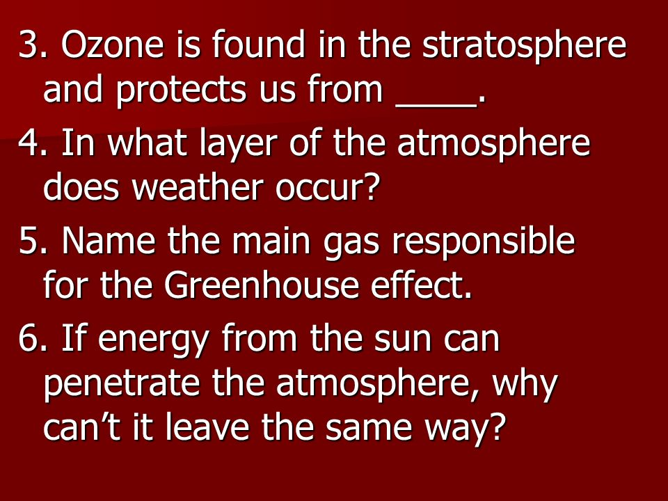 3. Ozone is found in the stratosphere and protects us from ____. 4