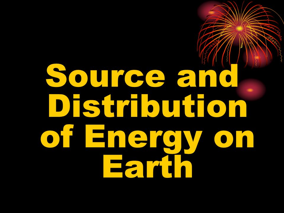 Source and Distribution of Energy on Earth