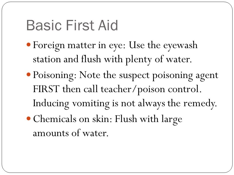 Basic First Aid Foreign matter in eye: Use the eyewash station and flush with plenty of water.