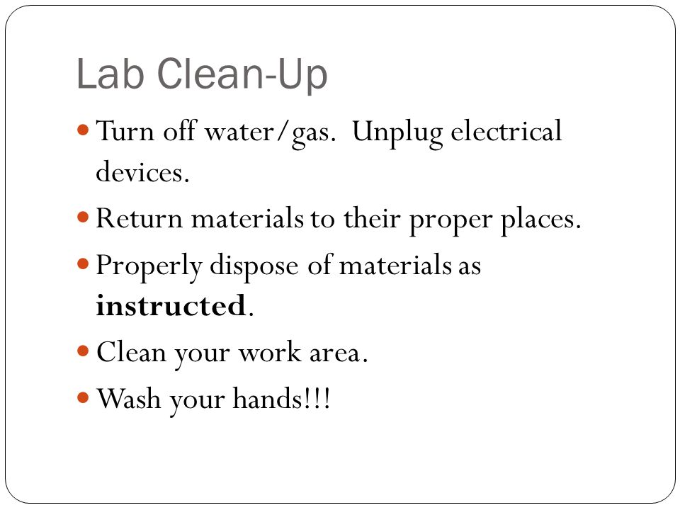 Lab Clean-Up Turn off water/gas. Unplug electrical devices.
