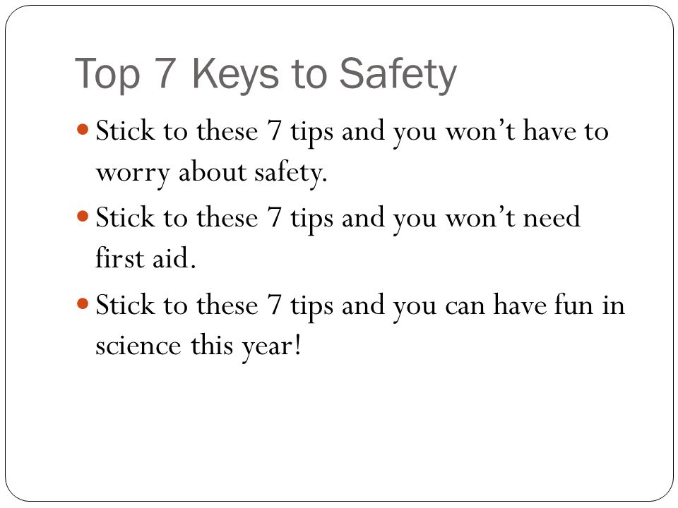 Top 7 Keys to Safety Stick to these 7 tips and you won't have to worry about safety. Stick to these 7 tips and you won't need first aid.
