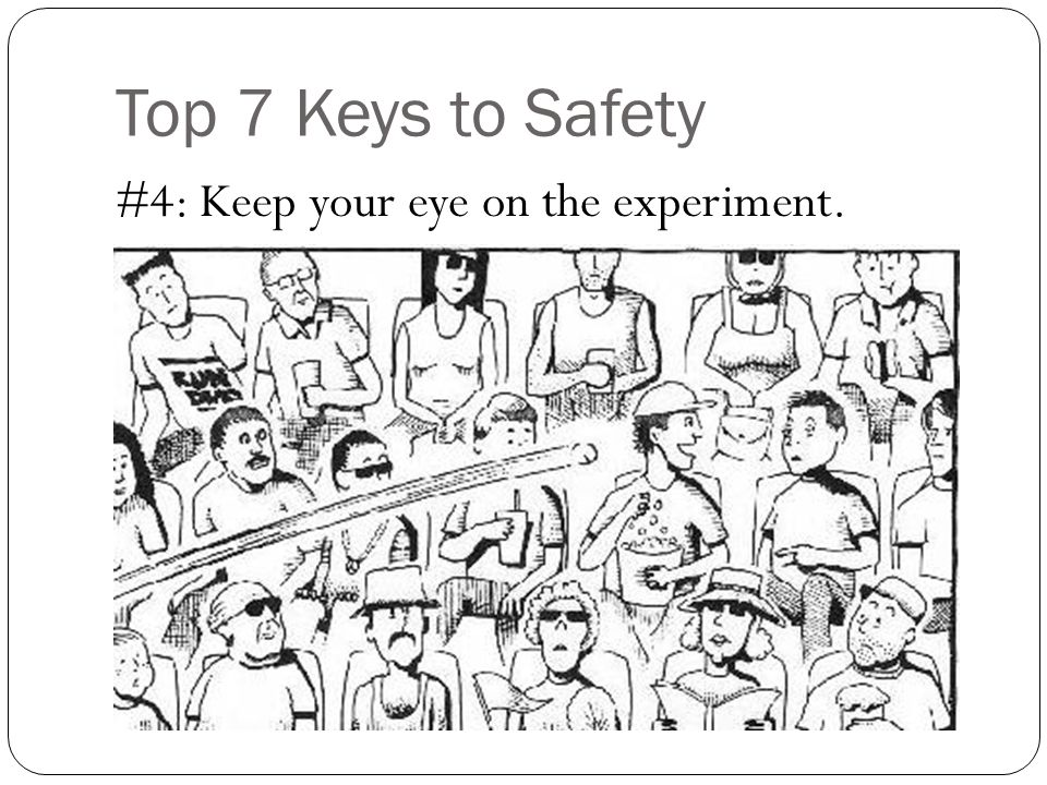 Top 7 Keys to Safety #4: Keep your eye on the experiment.