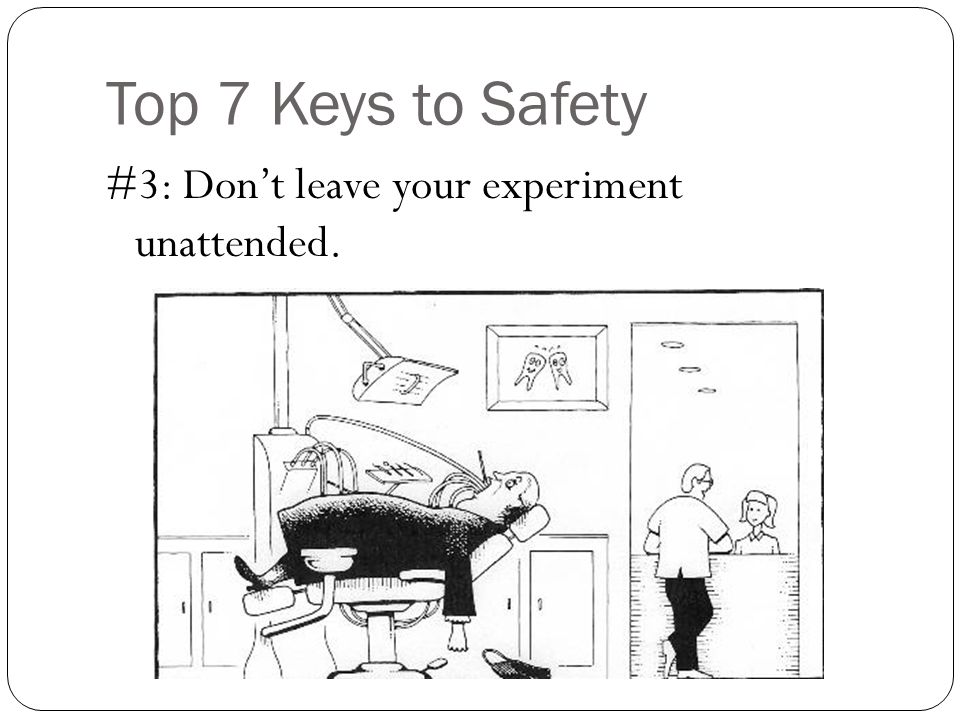 Top 7 Keys to Safety #3: Don't leave your experiment unattended.