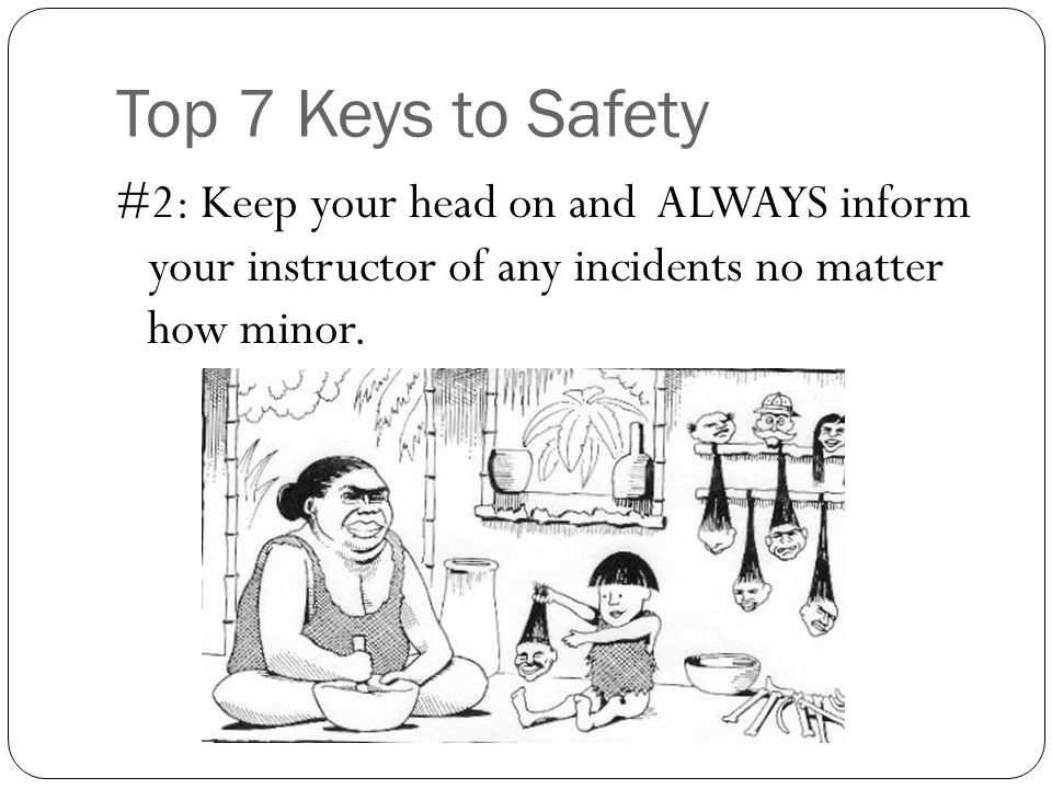 Top 7 Keys to Safety #2: Keep your head on and ALWAYS inform your instructor of any incidents no matter how minor.