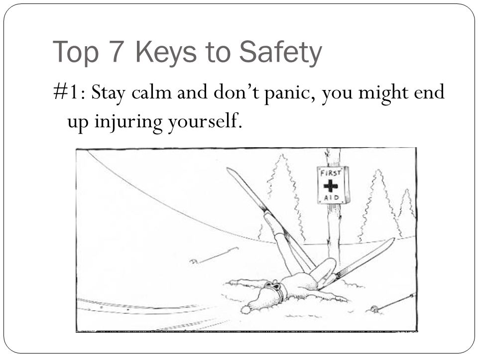 Top 7 Keys to Safety #1: Stay calm and don't panic, you might end up injuring yourself.
