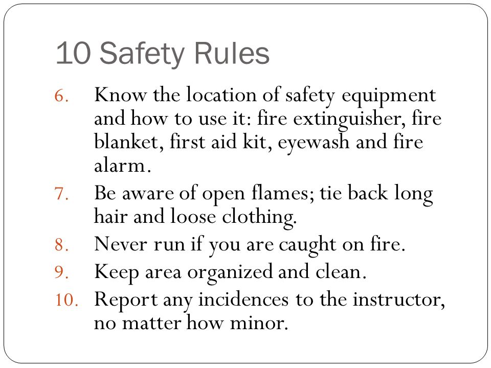 10 Safety Rules Know the location of safety equipment and how to use it: fire extinguisher, fire blanket, first aid kit, eyewash and fire alarm.