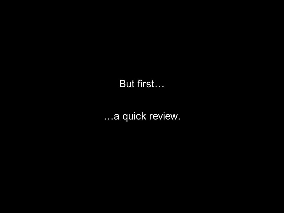 But first… …a quick review.