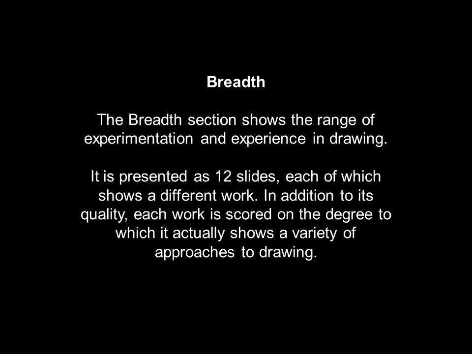 Breadth The Breadth section shows the range of experimentation and experience in drawing.
