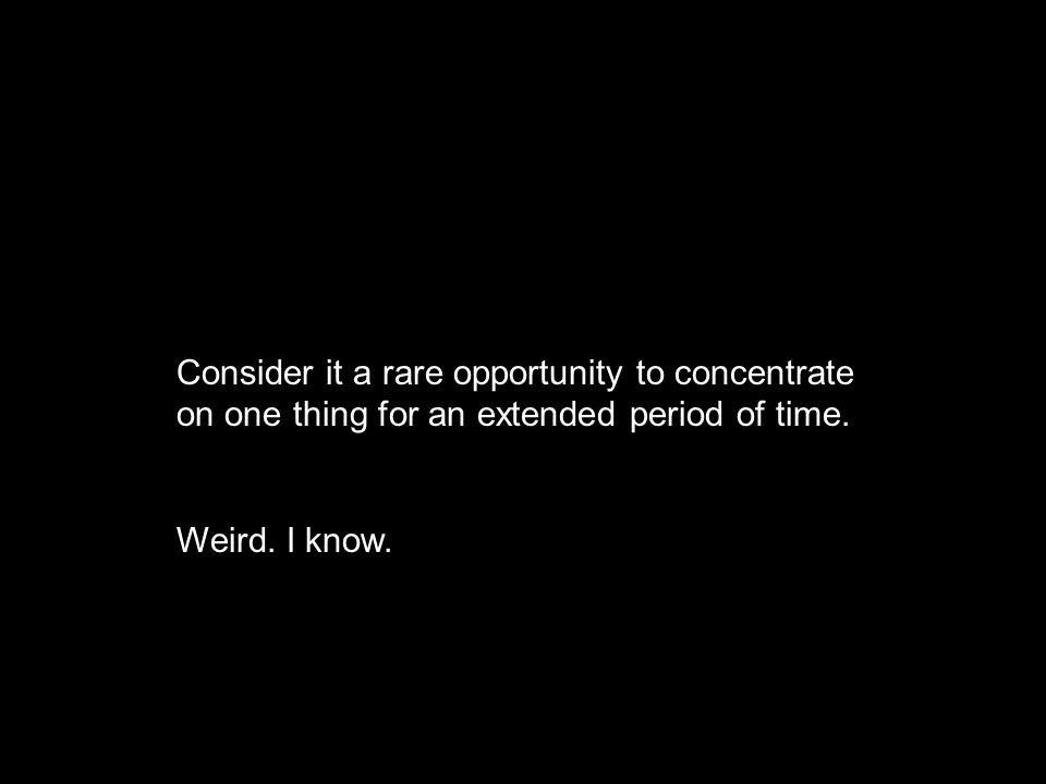 Consider it a rare opportunity to concentrate on one thing for an extended period of time.
