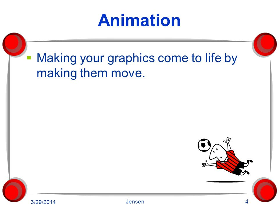 Animation Making your graphics come to life by making them move.