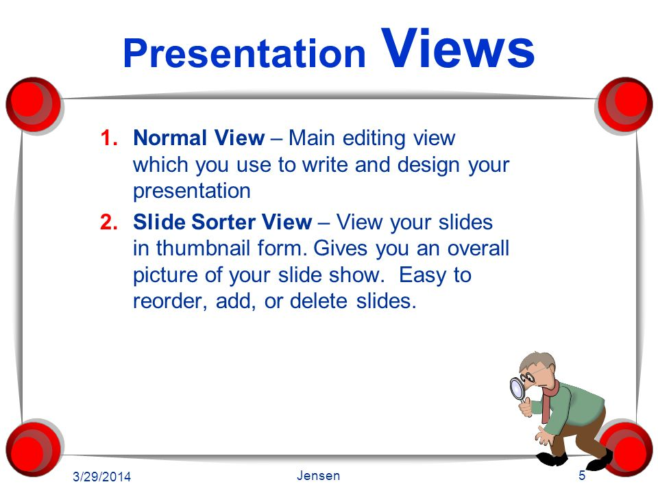 Presentation Views Normal View – Main editing view which you use to write and design your presentation.