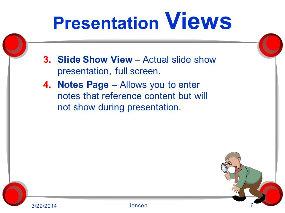 Presentation Views Slide Show View – Actual slide show presentation, full screen.