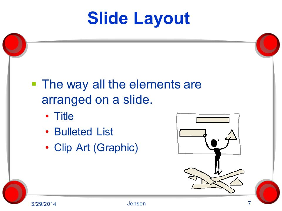 Slide Layout The way all the elements are arranged on a slide. Title