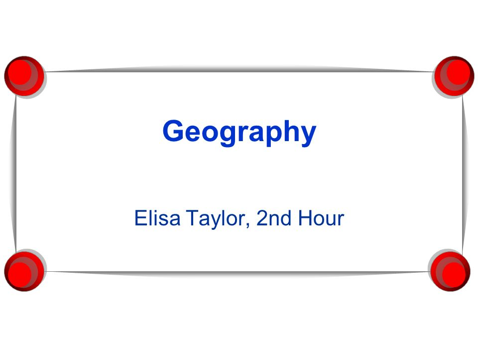 Geography Elisa Taylor, 2nd Hour
