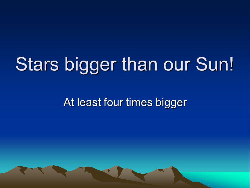 Stars bigger than our Sun!