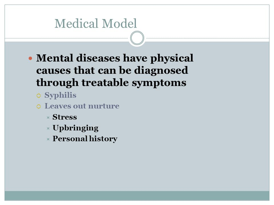 Medical Model Mental diseases have physical causes that can be diagnosed through treatable symptoms.