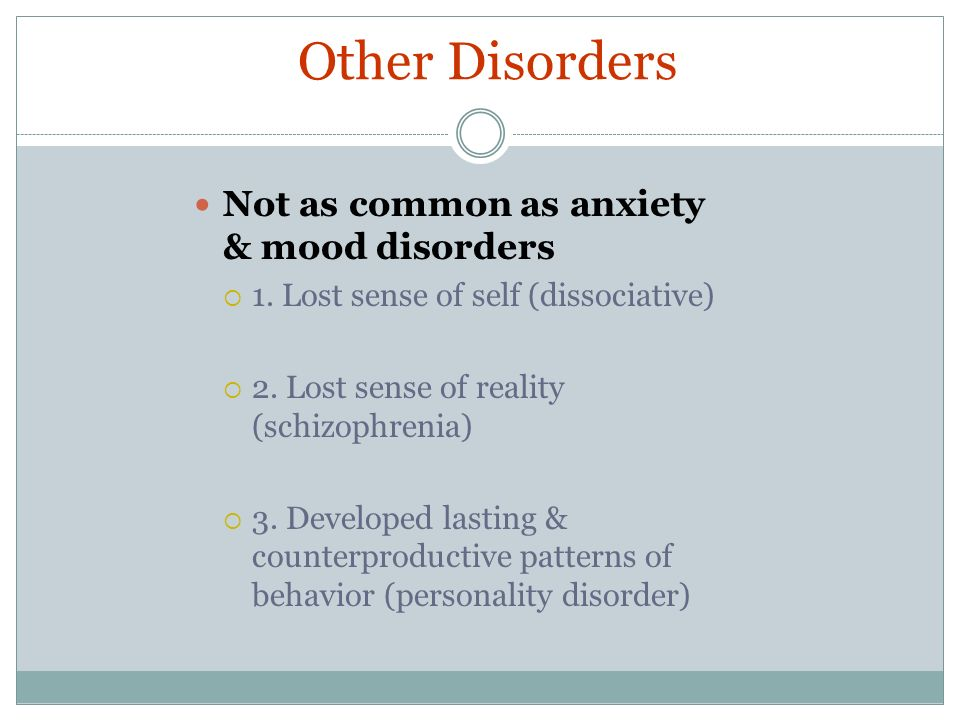 Other Disorders Not as common as anxiety & mood disorders