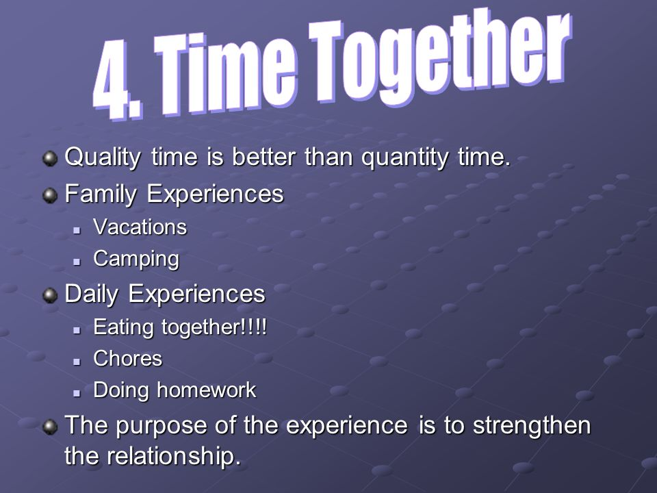 4. Time Together Quality time is better than quantity time.