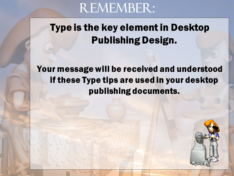 Type is the key element in Desktop Publishing Design.