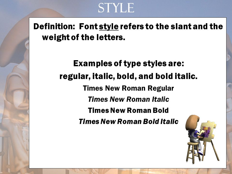 Style Definition: Font style refers to the slant and the weight of the letters. Examples of type styles are: