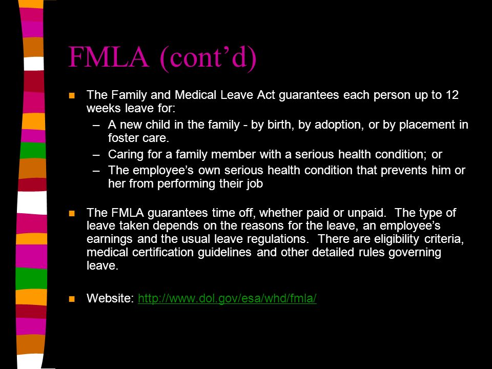 FMLA (cont'd) The Family and Medical Leave Act guarantees each person up to 12 weeks leave for: