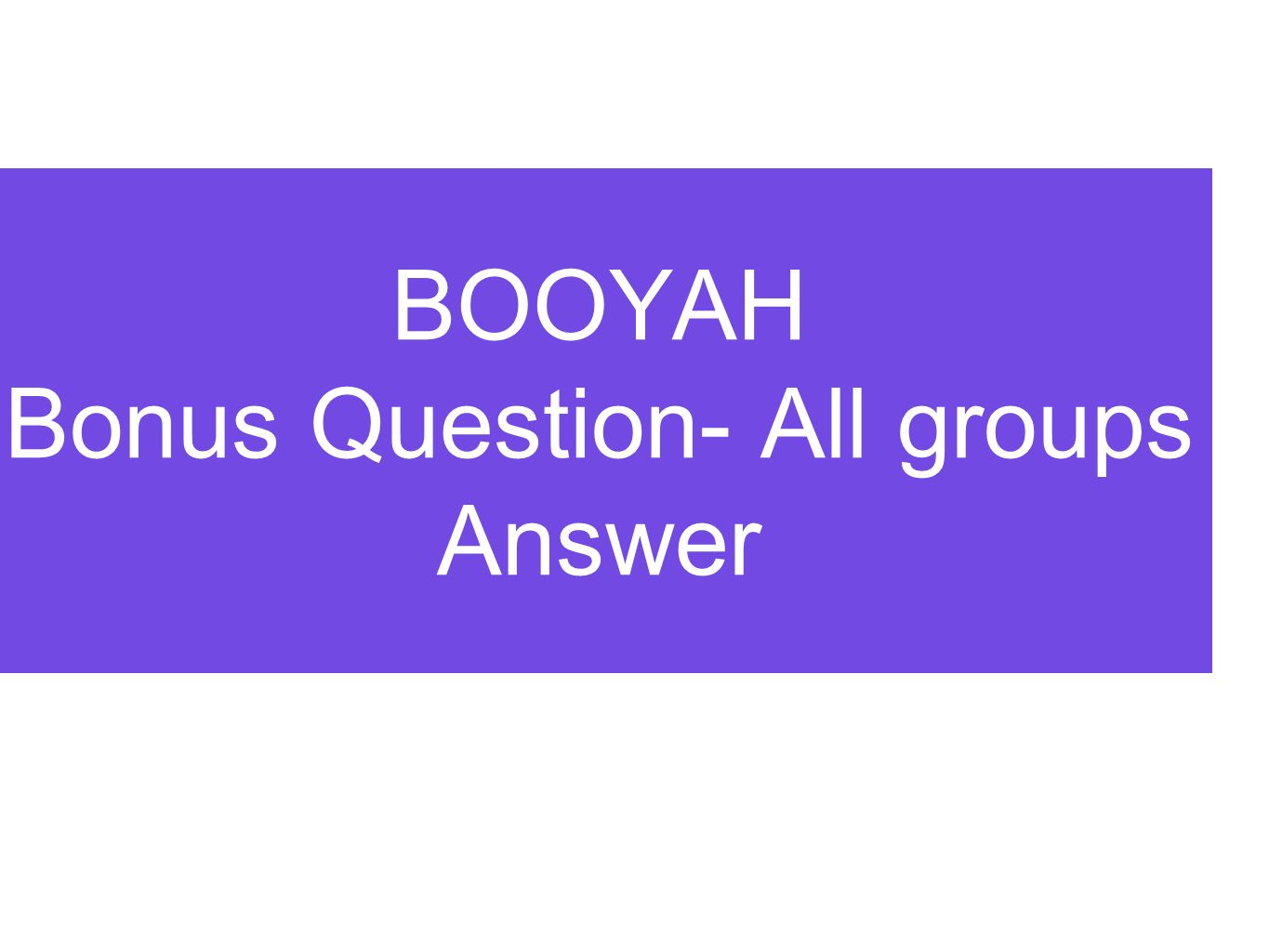 BOOYAH Bonus Question- All groups Answer