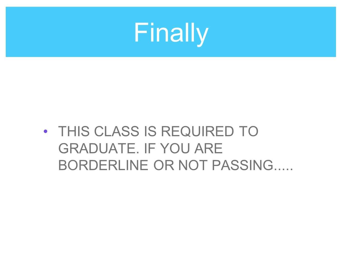 Finally THIS CLASS IS REQUIRED TO GRADUATE. IF YOU ARE BORDERLINE OR NOT PASSING.....