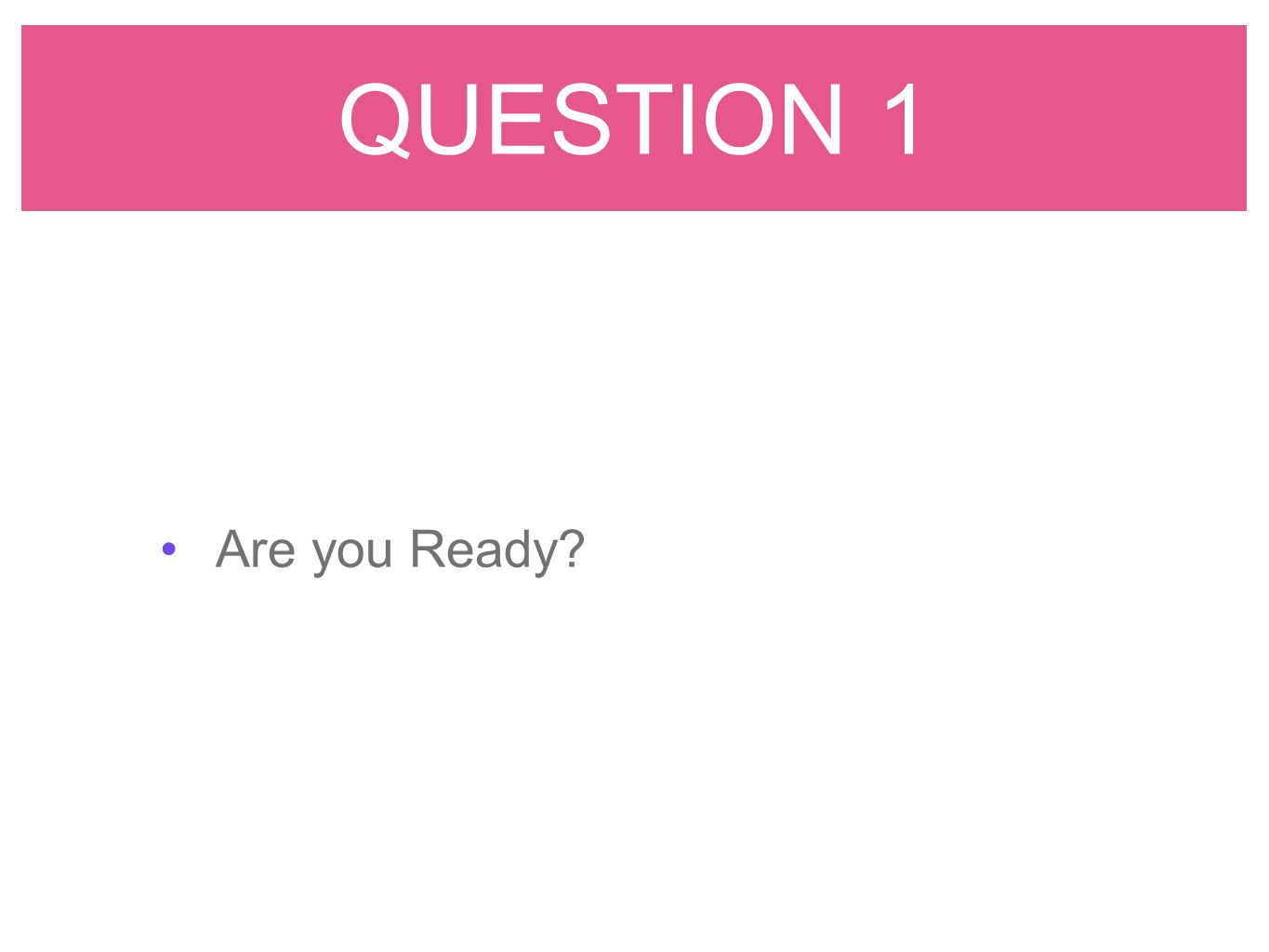 QUESTION 1 Are you Ready