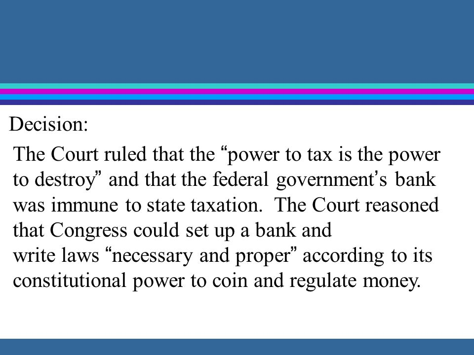 Decision: The Court ruled that the power to tax is the power. to destroy and that the federal government's bank.